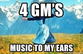 Look at all these - 4 GM's  Music To My Ears