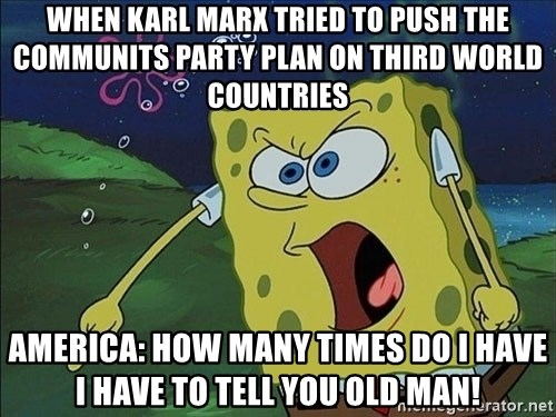 Spongebob Rage - when karl Marx tried to push the communits party plan on third world countries America: how many times do I have i have to tell you old man!