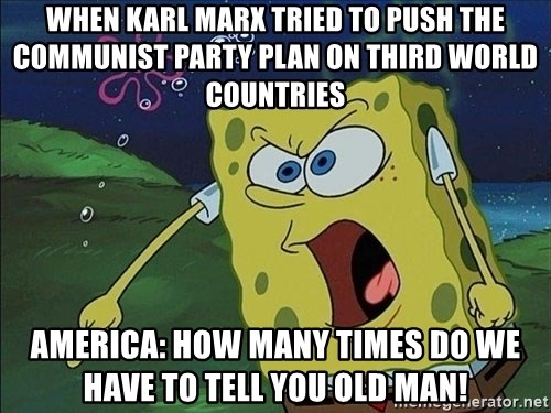 Spongebob Rage - when Karl Marx tried to push the communist party plan on third world countries  America: how many times do we have to tell you old man!