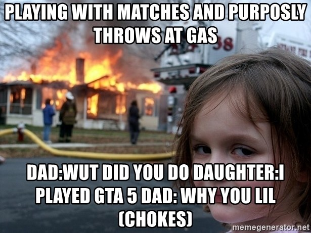 Disaster Girl - playing with matches and purposly throws at gas Dad:wut did you do Daughter:I played Gta 5 Dad: WHY YOU LIL (chokes)