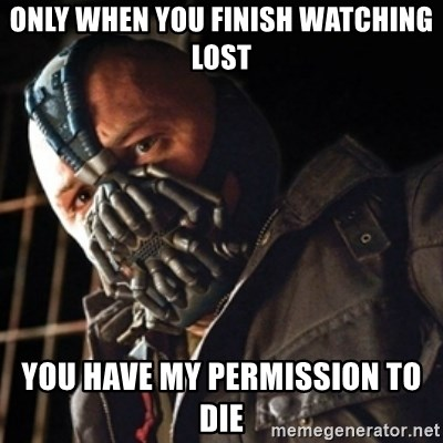 Only then you have my permission to die - Only when you finish watching Lost You have my permission to die