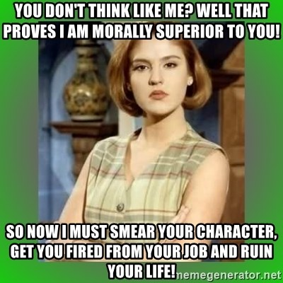 Donya Angelica - You don't think like me? Well that proves I am morally superior to you! So now I must smear your character, get you fired from your job and ruin your life!