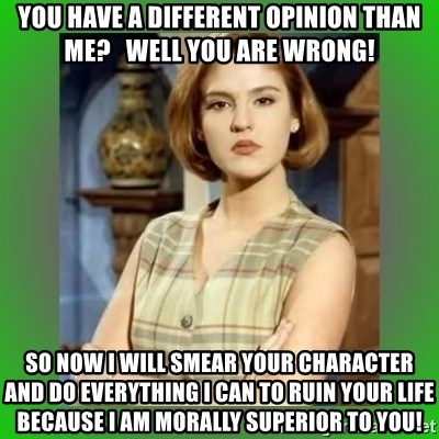 Donya Angelica - You have a different opinion than me?   Well you are wrong! So now I will smear your character and do everything I can to ruin your life because I am morally superior to you!