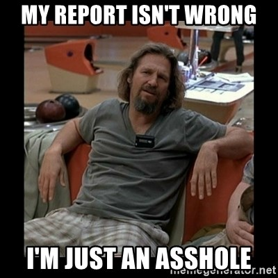 The Dude - My Report Isn't Wrong I'm Just an Asshole