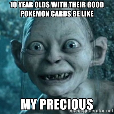 My Precious Gollum - 10 year olds with their good pokemon cards be like My precious