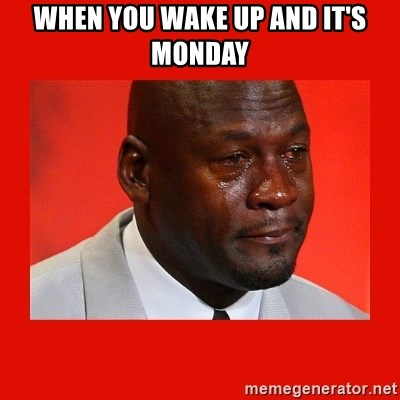 crying michael jordan - when you wake up and it's monday