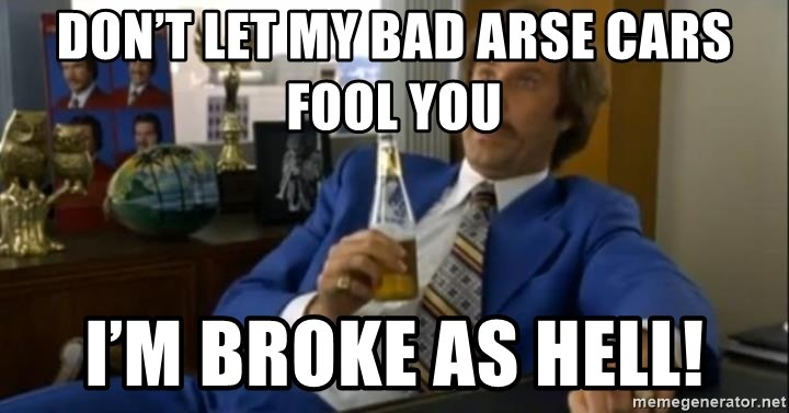 That escalated quickly-Ron Burgundy - Don't let my bad arse cars fool you I'm broke as hell!