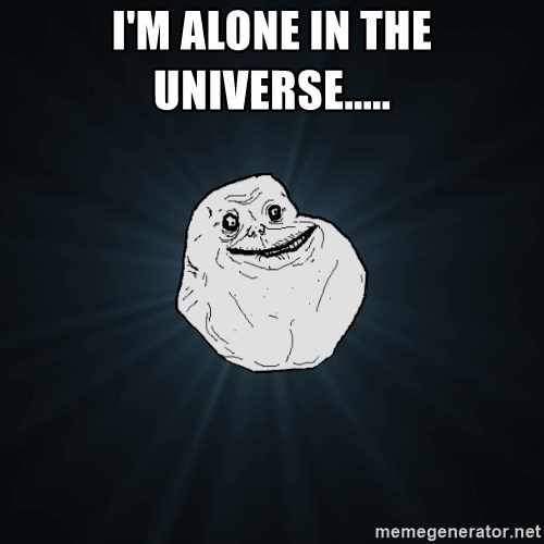 Forever Alone - I'm alone in the universe.....