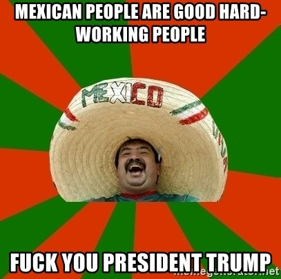 Mexico - Mexican People Are Good Hard-Working People  FUCK YOU PRESIDENT TRUMP