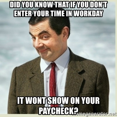 MR bean - Did you know that if you don't enter your time in workday It wont show on your paycheck?