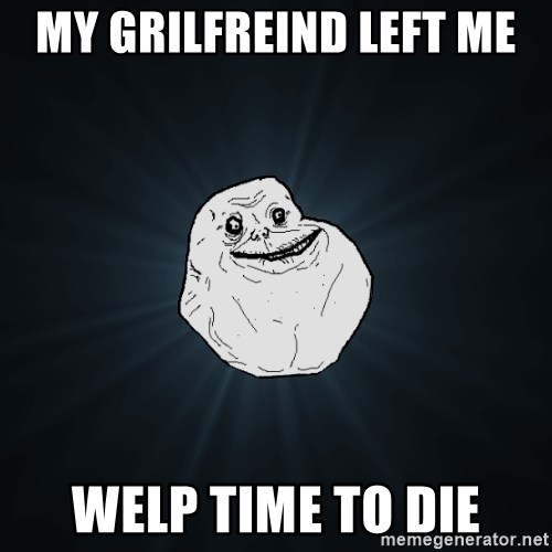 Forever Alone - my grilfreind left me  welp time to die