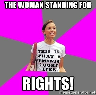 Feminist Cunt - the woman standing for  rights!