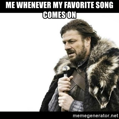 Winter is Coming - Me whenever my favorite song comes on