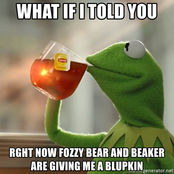 Kermit The Frog Drinking Tea - what if i told you  rght now fozzy bear and beaker are giving me a blupkin