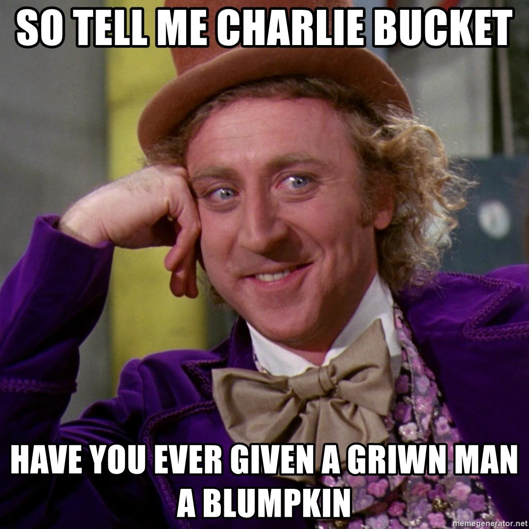 Willy Wonka - so tell me charlie bucket have you ever given a griwn man a blumpkin