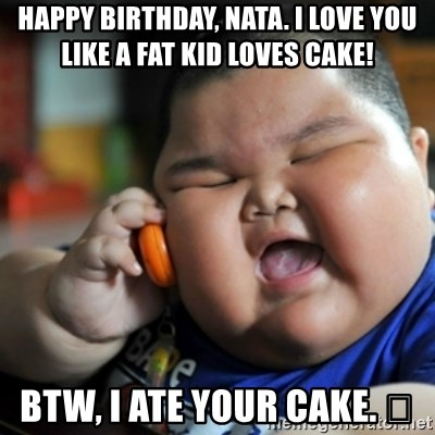 fat chinese kid - Happy birthday, Nata. I love you like a fat kid loves cake! BTW, I ate your cake. 😂