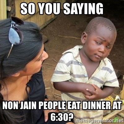 Skeptical 3rd World Kid - so you saying non jain people eat dinner at 6:30?
