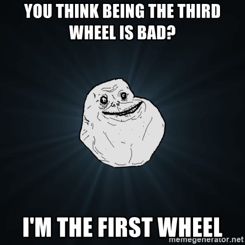 Forever Alone - you think being the third wheel is bad? i'm the first wheel