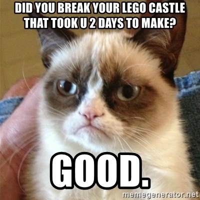 Grumpy Cat  - did you break your lego castle that took u 2 days to make? GOOD.
