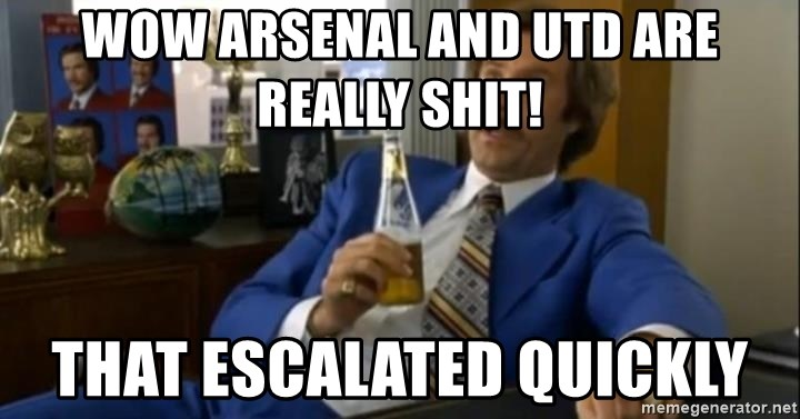 That escalated quickly-Ron Burgundy - Wow Arsenal and Utd are really shit! that escalated quickly