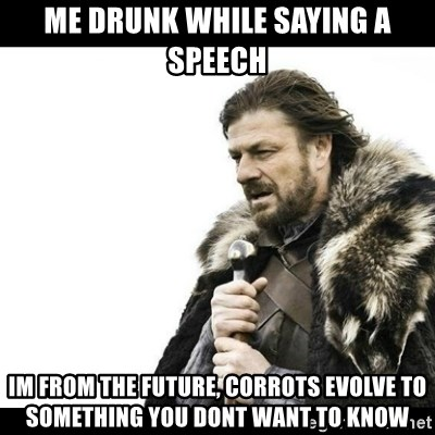 Winter is Coming - me drunk while saying a speech Im from the future, corrots evolve to something you dont want to know