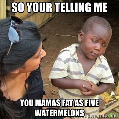 Skeptical 3rd World Kid - so your telling me  you mamas fat as five watermelons