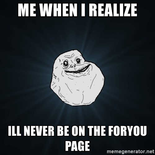 Forever Alone - Me when i realize Ill never be on the foryou page