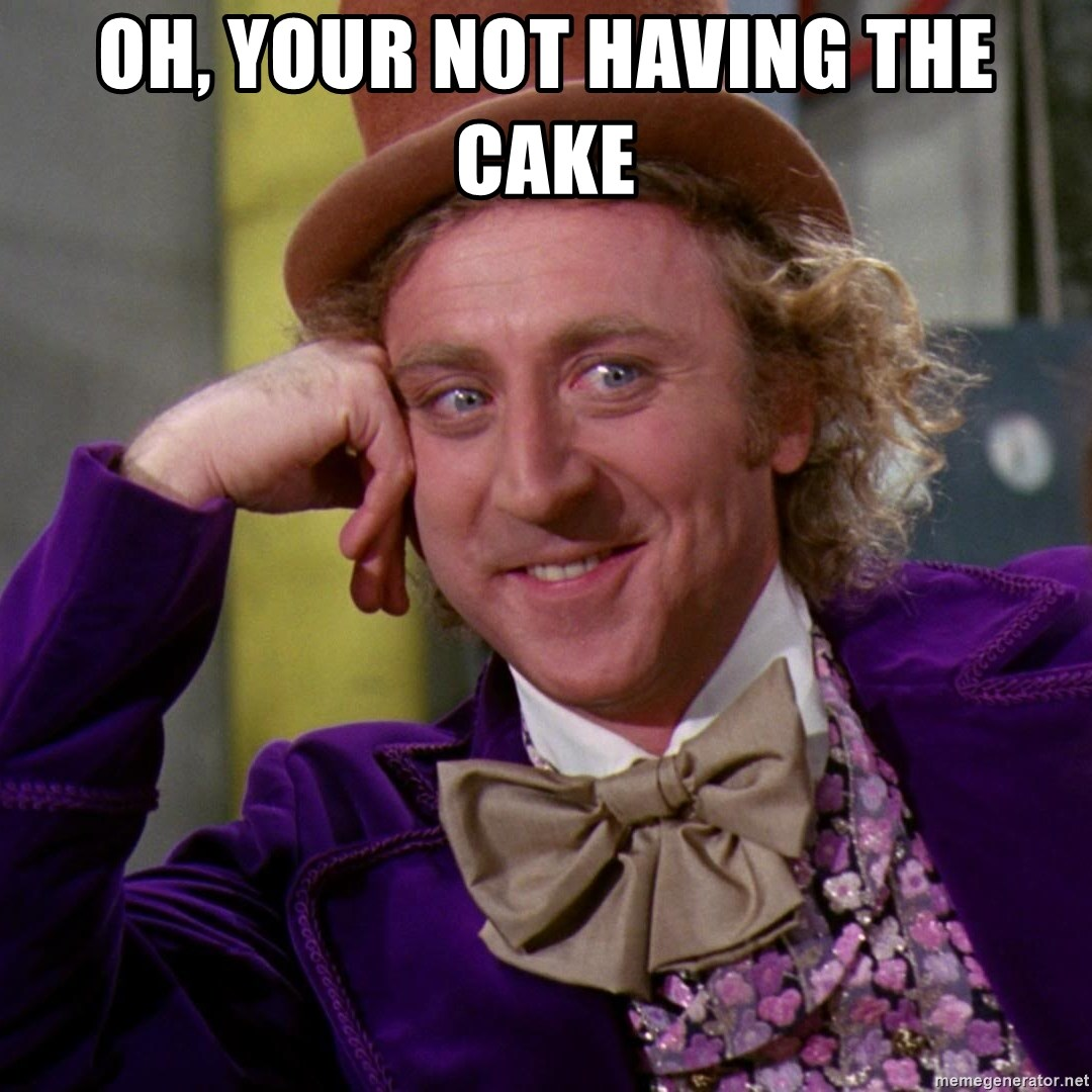 Willy Wonka - Oh, your not having the cake