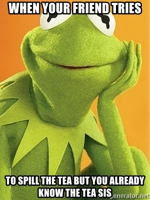 Kermit the frog - when your friend tries to spill the tea but you already know the tea sis