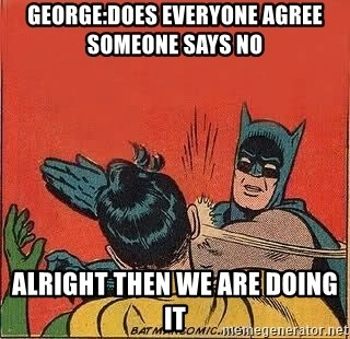 batman slap robin - george:does everyone agree        someone says no alright then we are doing it