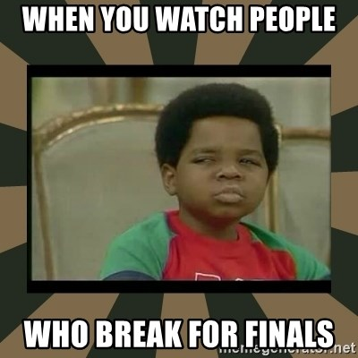 What you talkin' bout Willis  - when you watch people  who break for finals