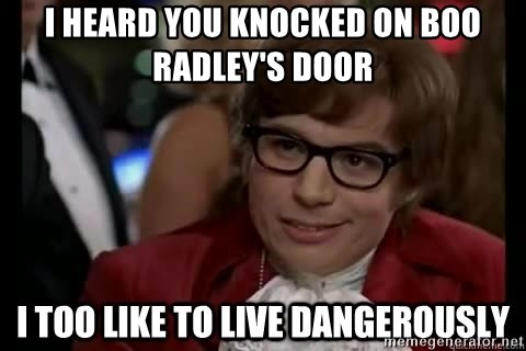 I too like to live dangerously - I heard you knocked on Boo Radley's door