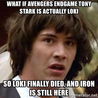 Conspiracy Keanu - what if Avengers Endgame tony stark is actually Loki So Loki finally died, and iron is still here