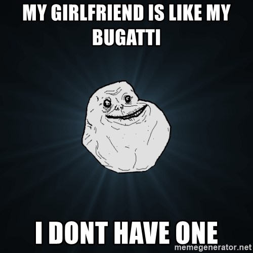 Forever Alone - My Girlfriend is like my bugatti  I dont have one