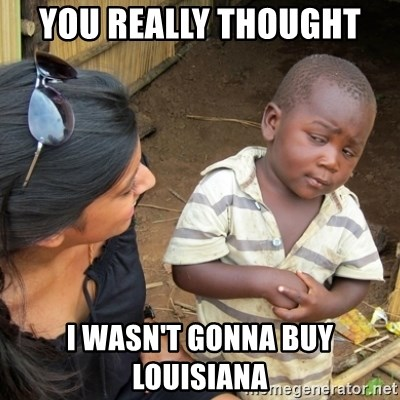 Skeptical 3rd World Kid - You really thought  i wasn't gonna buy Louisiana