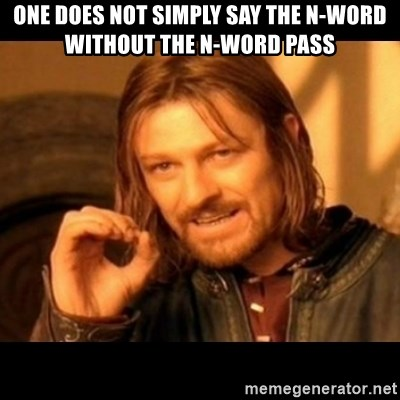 Does not simply walk into mordor Boromir  - One does not simply say the N-word without the N-word pass
