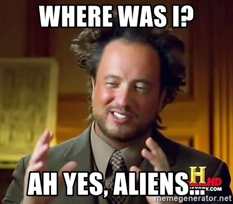 Ancient Aliens - Where was I? Ah yes, aliens...