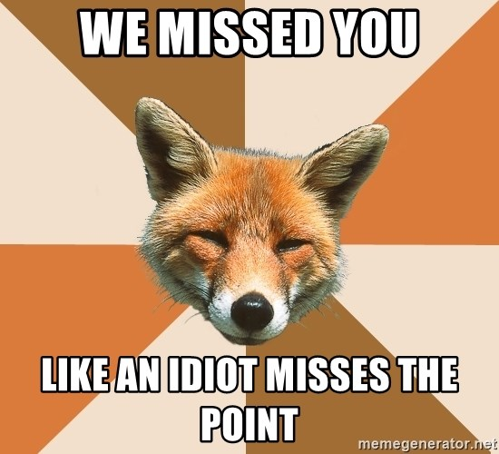 Condescending Fox - WE MISSED YOU LIKE AN IDIOT MISSES THE POINT