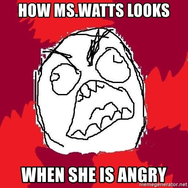 Rage FU - how ms.watts looks  when she is angry