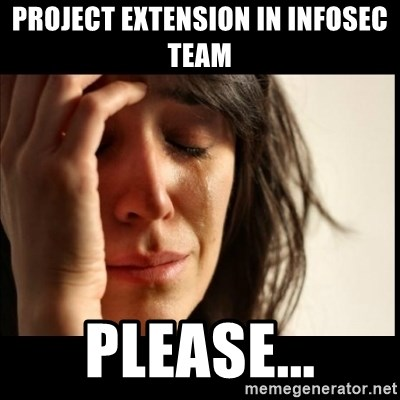 First World Problems - Project extension in InfoSec team Please...