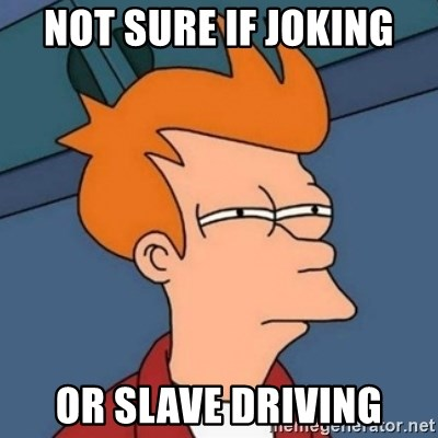 Not sure if troll - not sure if joking or slave driving