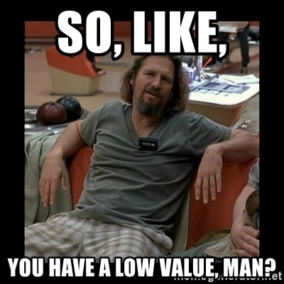 The Dude - so, like,  you have a low value, man?