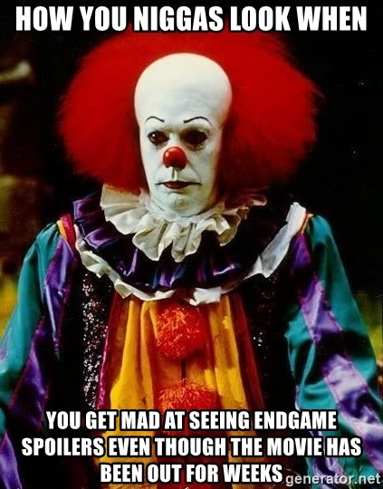 it clown stephen king - how you niggas look when you get mad at seeing endgame spoilers even though the movie has been out for weeks
