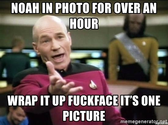 Picard why the fuck - Noah in photo for over an hour Wrap it up Fuckface it's one picture