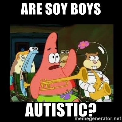 Patrick Star Instrument - Are soy boys autistic?