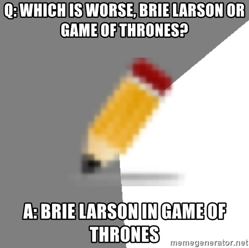 Advice Edit Button - Q: Which is worse, Brie Larson or Game of Thrones? A: Brie Larson in Game of Thrones