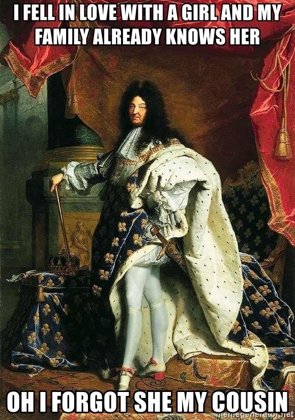 Louis XIV - i fell in love with a girl and my family already knows her    oh i forgot she my cousin