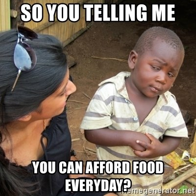 Skeptical 3rd World Kid - So you telling me  you can afford FOOD everyday?