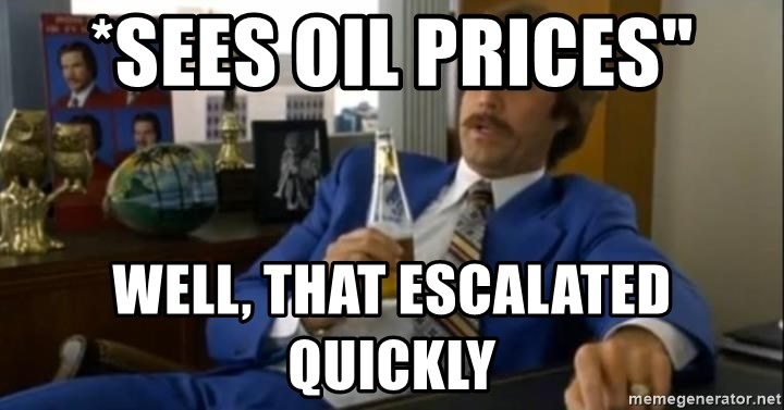 """That escalated quickly-Ron Burgundy - *sees oil prices"""" Well, that escalated quickly"""