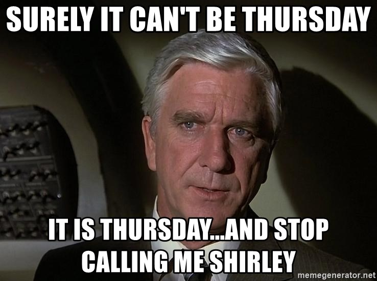 Leslie Nielsen Shirley - surely it can't be thursday it is thursday...and stop calling me shirley
